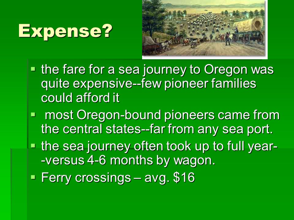 Expense the fare for a sea journey to Oregon was quite expensive--few pioneer families could afford it.