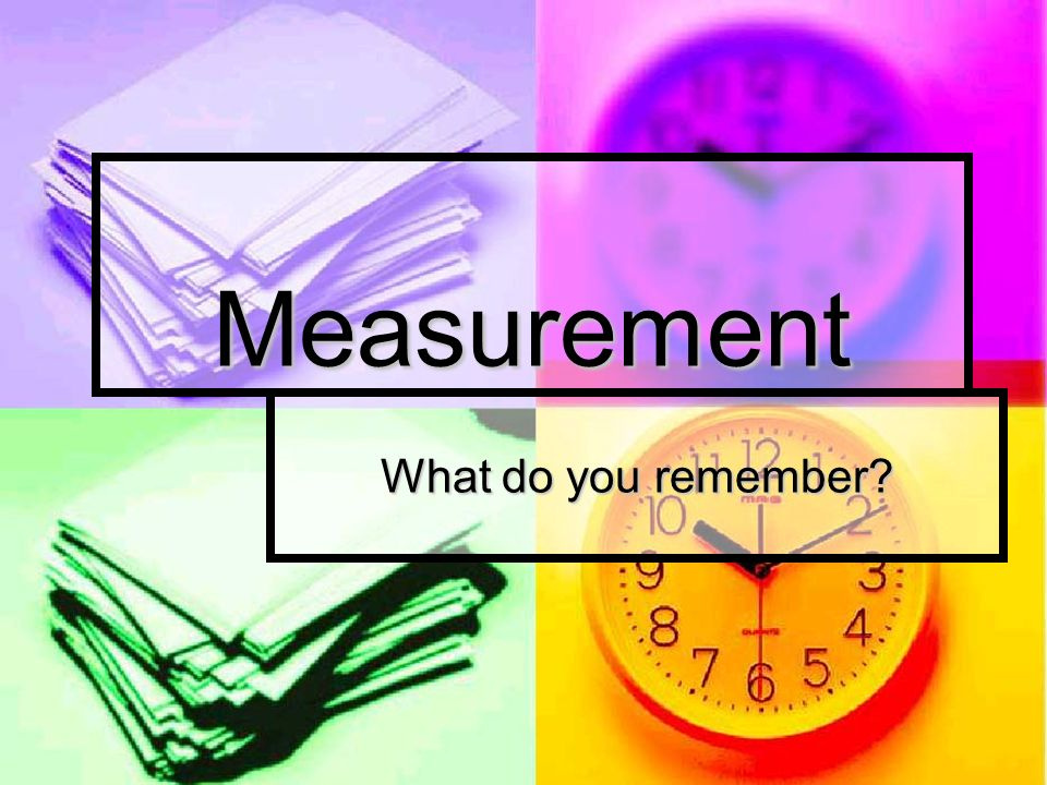 Measurement What do you remember