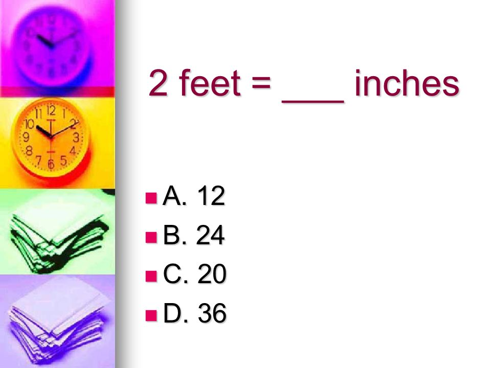 2 feet = ___ inches A. 12 B. 24 C. 20 D. 36