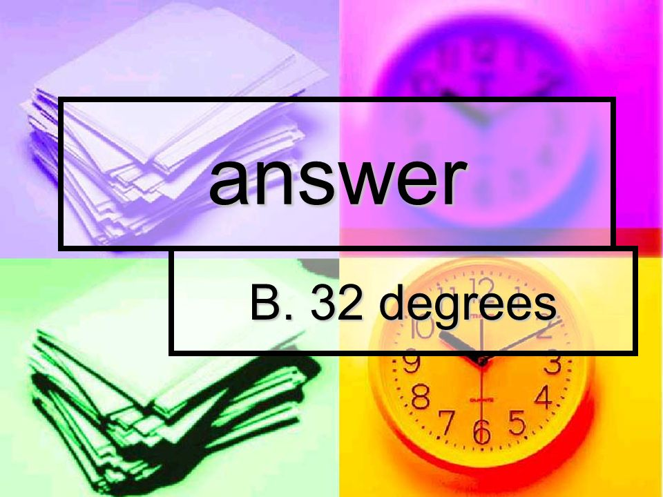 answer B. 32 degrees