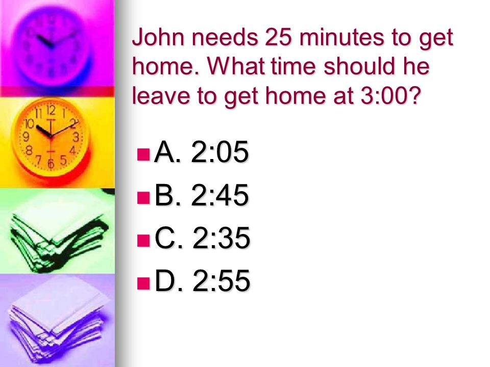 John needs 25 minutes to get home