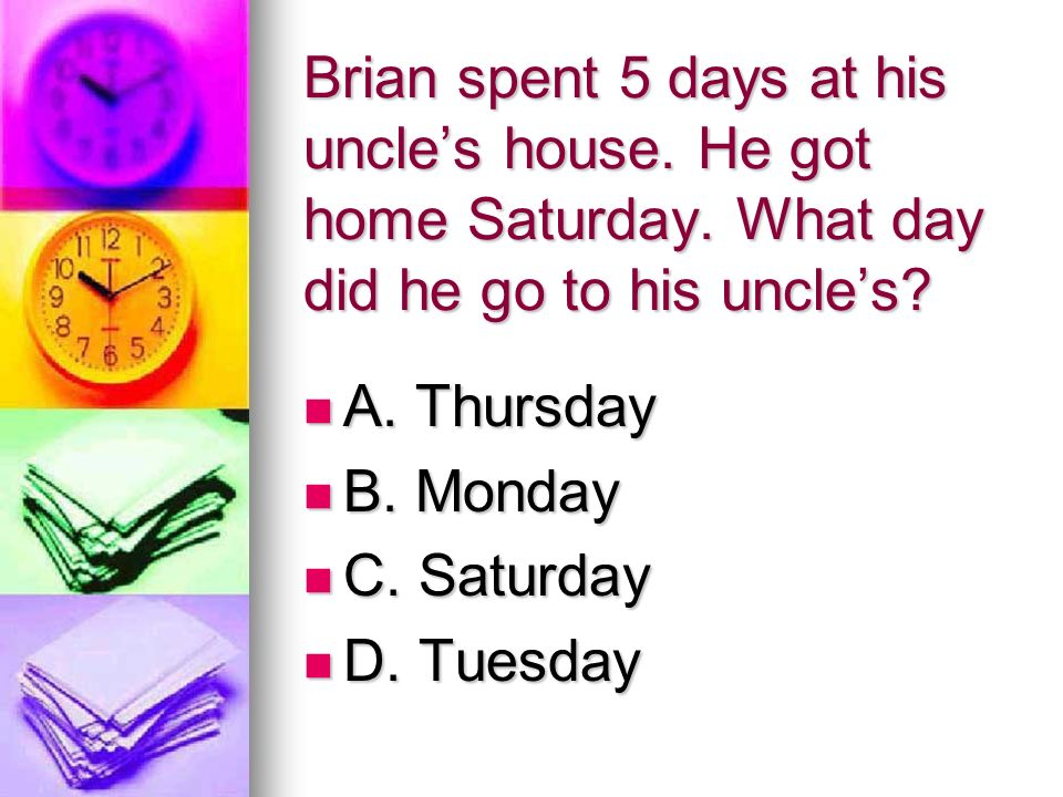 Brian spent 5 days at his uncle's house. He got home Saturday