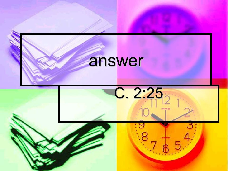 answer C. 2:25