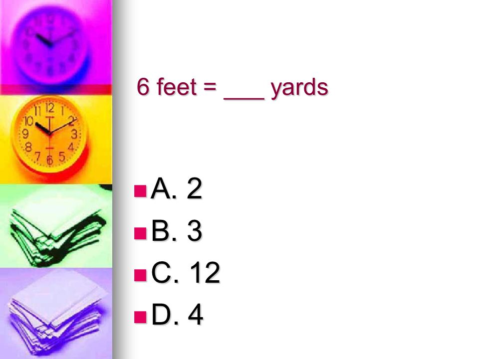 6 feet = ___ yards A. 2 B. 3 C. 12 D. 4
