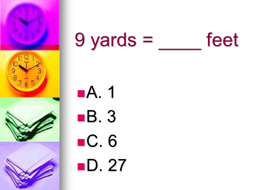 9 yards = ____ feet A. 1 B. 3 C. 6 D. 27
