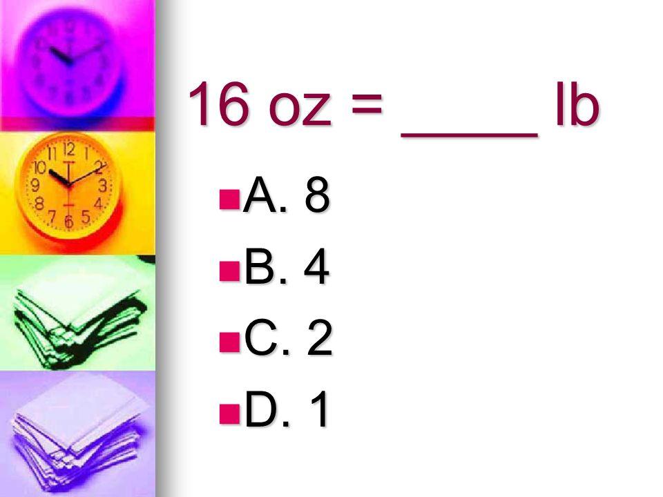 16 oz = ____ lb A. 8 B. 4 C. 2 D. 1
