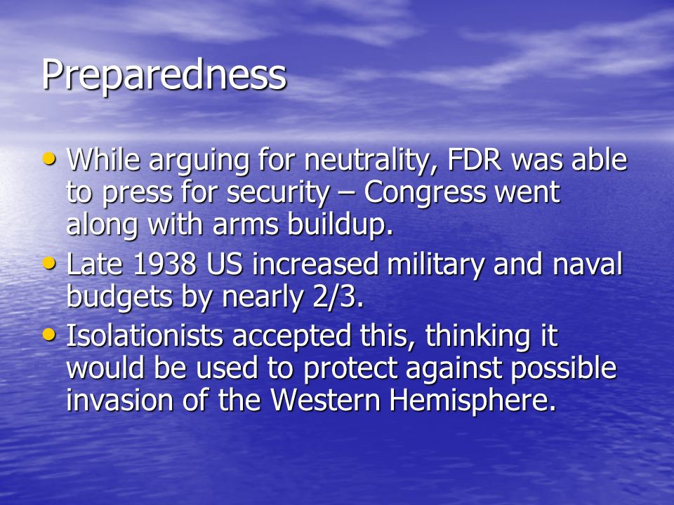 Preparedness While arguing for neutrality, FDR was able to press for security – Congress went along with arms buildup.