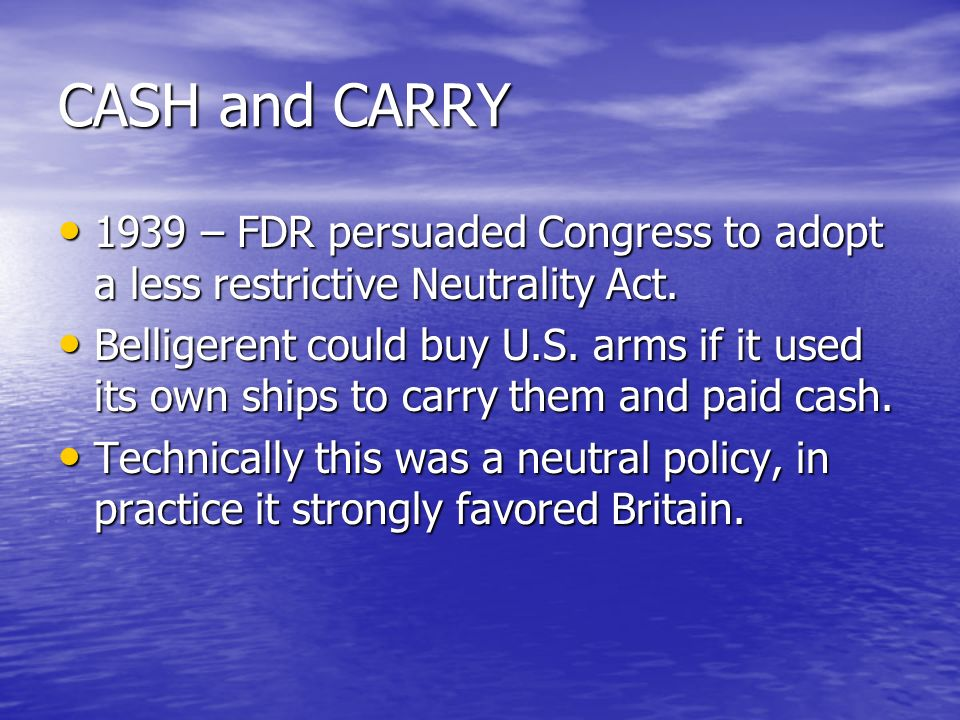 CASH and CARRY 1939 – FDR persuaded Congress to adopt a less restrictive Neutrality Act.