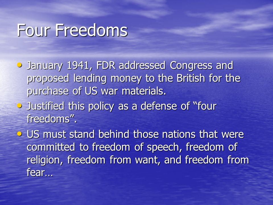 Four Freedoms January 1941, FDR addressed Congress and proposed lending money to the British for the purchase of US war materials.