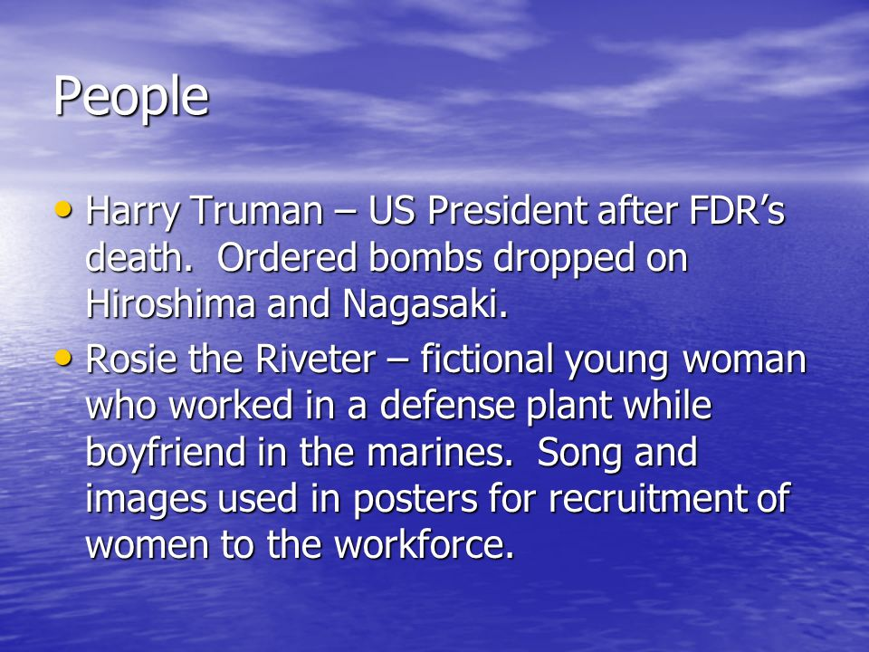 People Harry Truman – US President after FDR's death. Ordered bombs dropped on Hiroshima and Nagasaki.