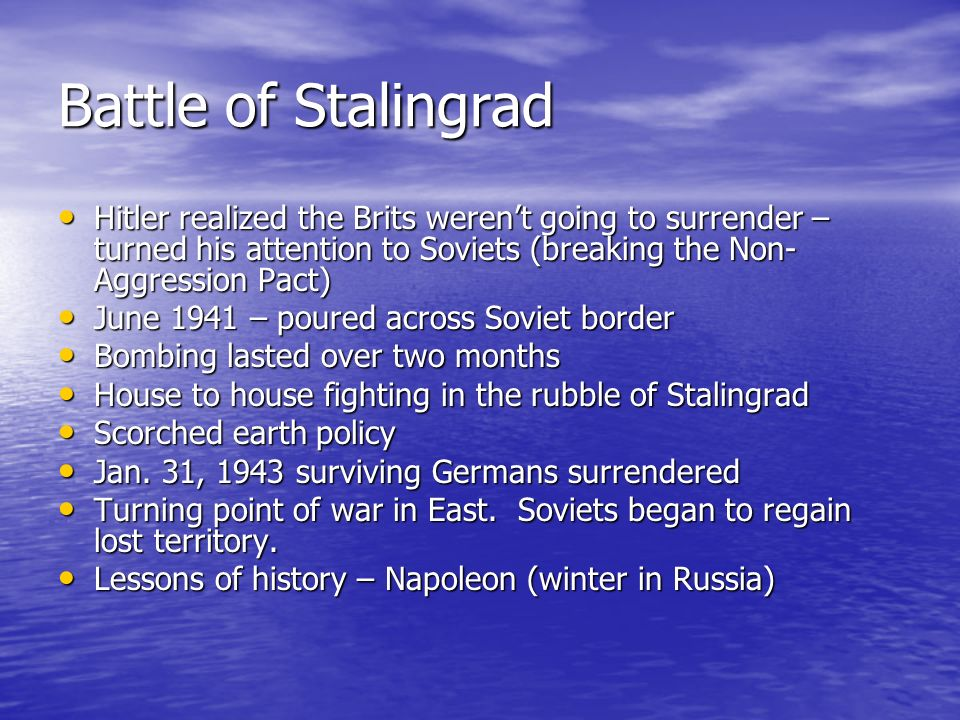 Battle of Stalingrad Hitler realized the Brits weren't going to surrender – turned his attention to Soviets (breaking the Non-Aggression Pact)