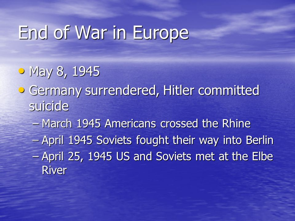 End of War in Europe May 8, 1945. Germany surrendered, Hitler committed suicide. March 1945 Americans crossed the Rhine.