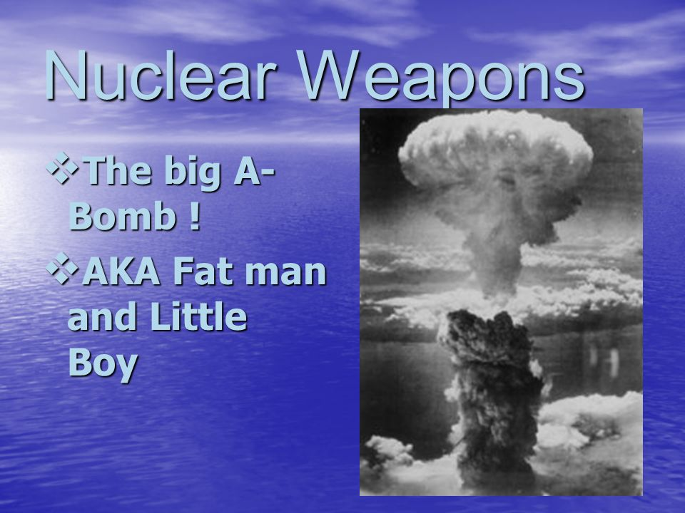 Nuclear Weapons The big A-Bomb ! AKA Fat man and Little Boy