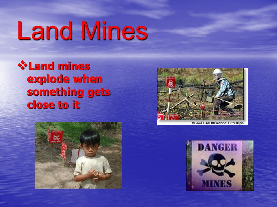 Land Mines Land mines explode when something gets close to it