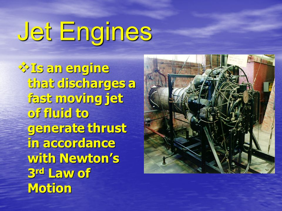 Jet Engines Is an engine that discharges a fast moving jet of fluid to generate thrust in accordance with Newton's 3rd Law of Motion.