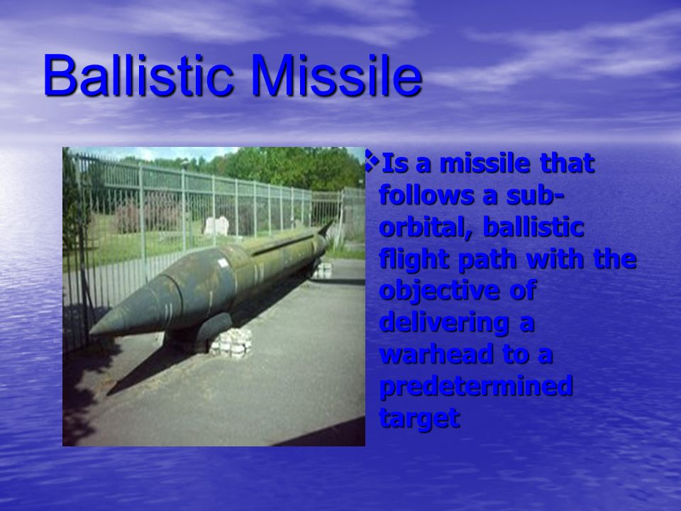 Ballistic Missile Is a missile that follows a sub-orbital, ballistic flight path with the objective of delivering a warhead to a predetermined target.