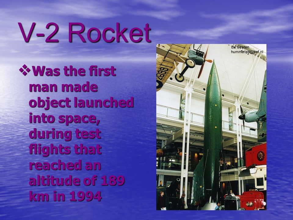 V-2 Rocket Was the first man made object launched into space, during test flights that reached an altitude of 189 km in 1994.