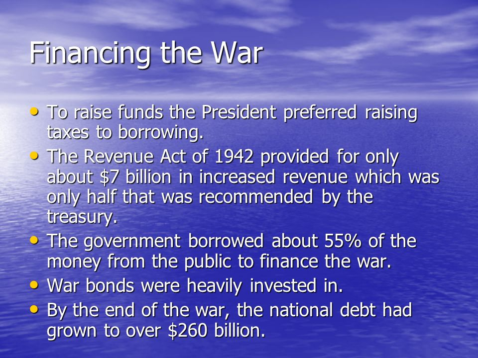 Financing the War To raise funds the President preferred raising taxes to borrowing.