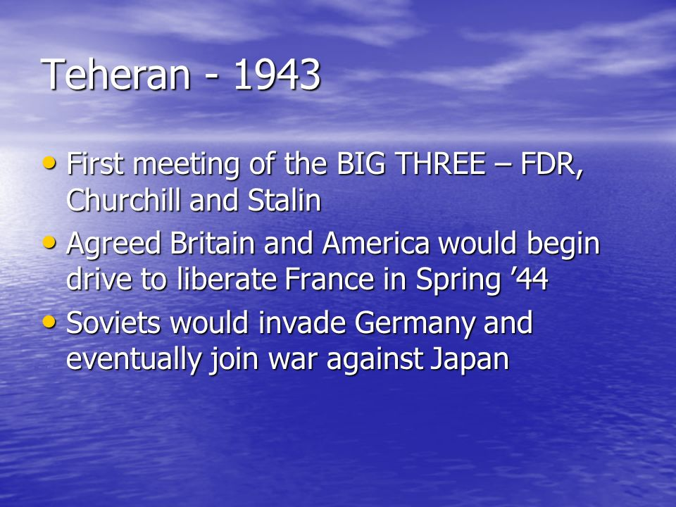 Teheran - 1943 First meeting of the BIG THREE – FDR, Churchill and Stalin.