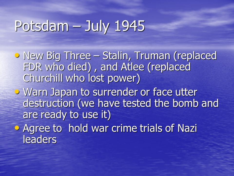 Potsdam – July 1945 New Big Three – Stalin, Truman (replaced FDR who died) , and Atlee (replaced Churchill who lost power)