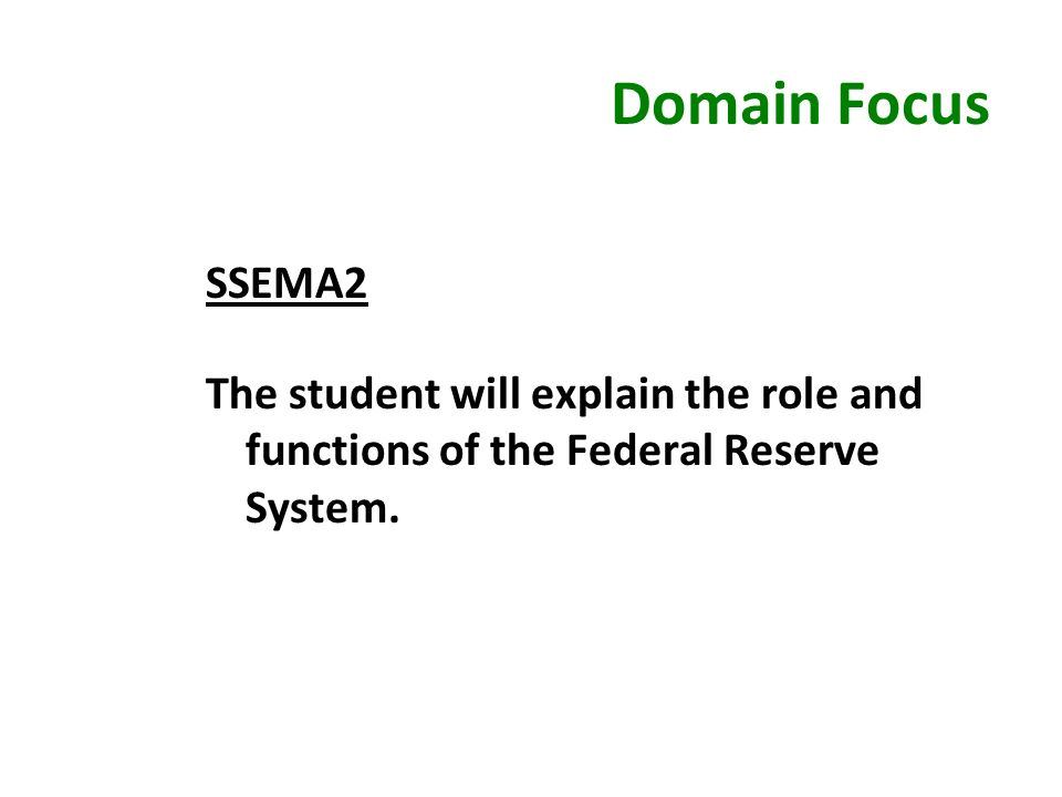 Domain Focus SSEMA2 The student will explain the role and functions of the Federal Reserve System.