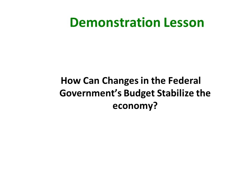 Demonstration Lesson How Can Changes in the Federal Government's Budget Stabilize the economy