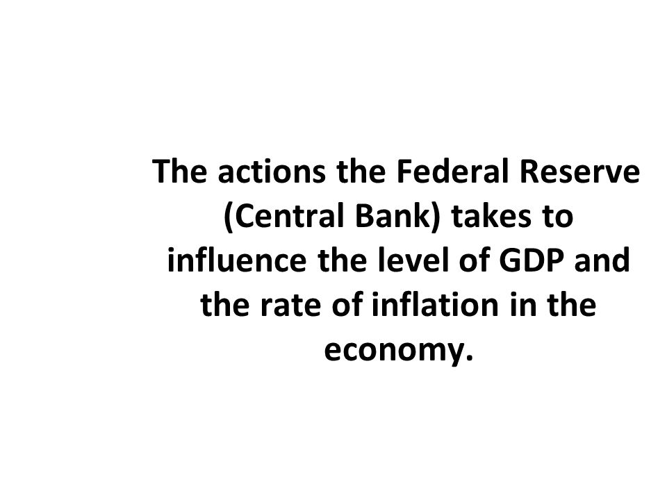The actions the Federal Reserve (Central Bank) takes to influence the level of GDP and the rate of inflation in the economy.
