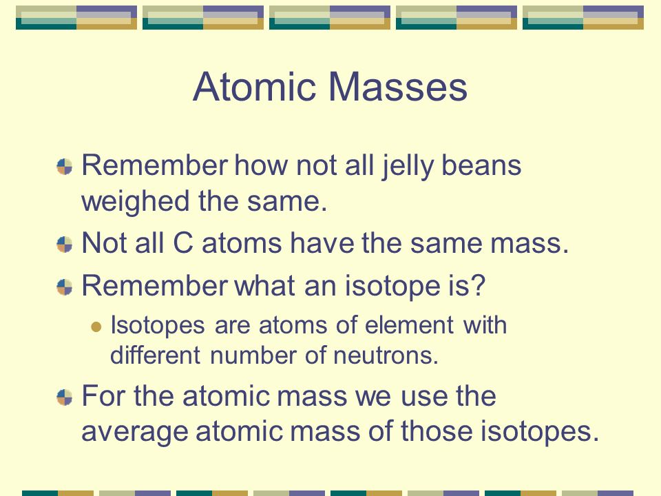 Atomic Masses Remember how not all jelly beans weighed the same.