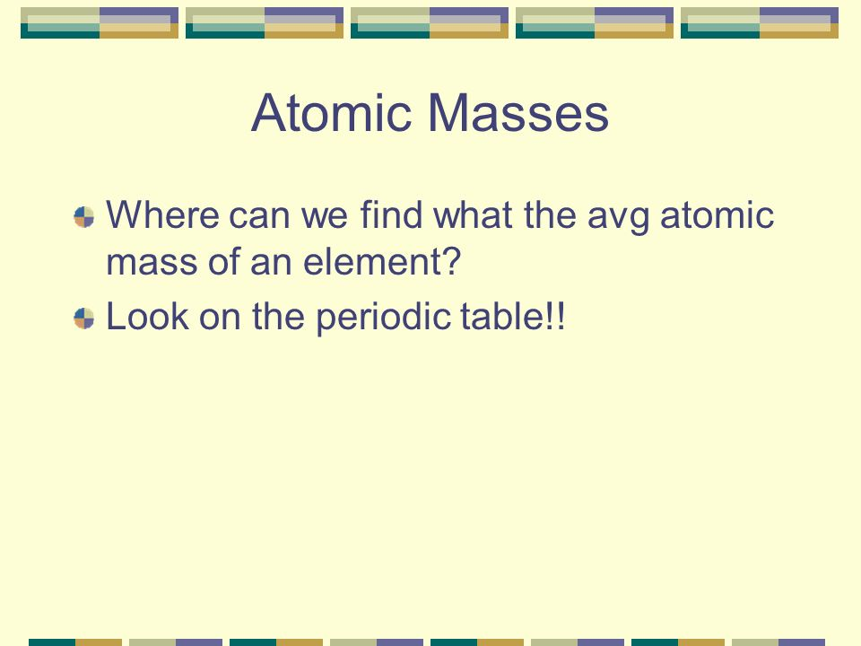 Atomic Masses Where can we find what the avg atomic mass of an element.