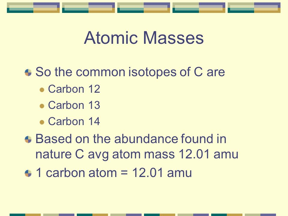 Atomic Masses So the common isotopes of C are