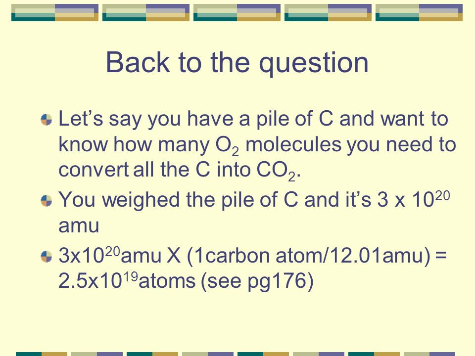 Back to the question Let's say you have a pile of C and want to know how many O2 molecules you need to convert all the C into CO2.
