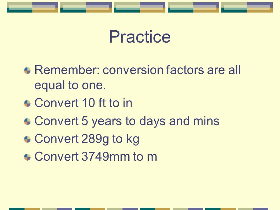 Practice Remember: conversion factors are all equal to one.
