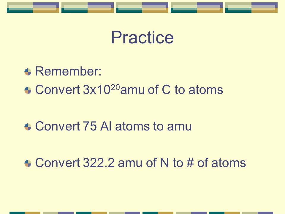 Practice Remember: Convert 3x1020amu of C to atoms