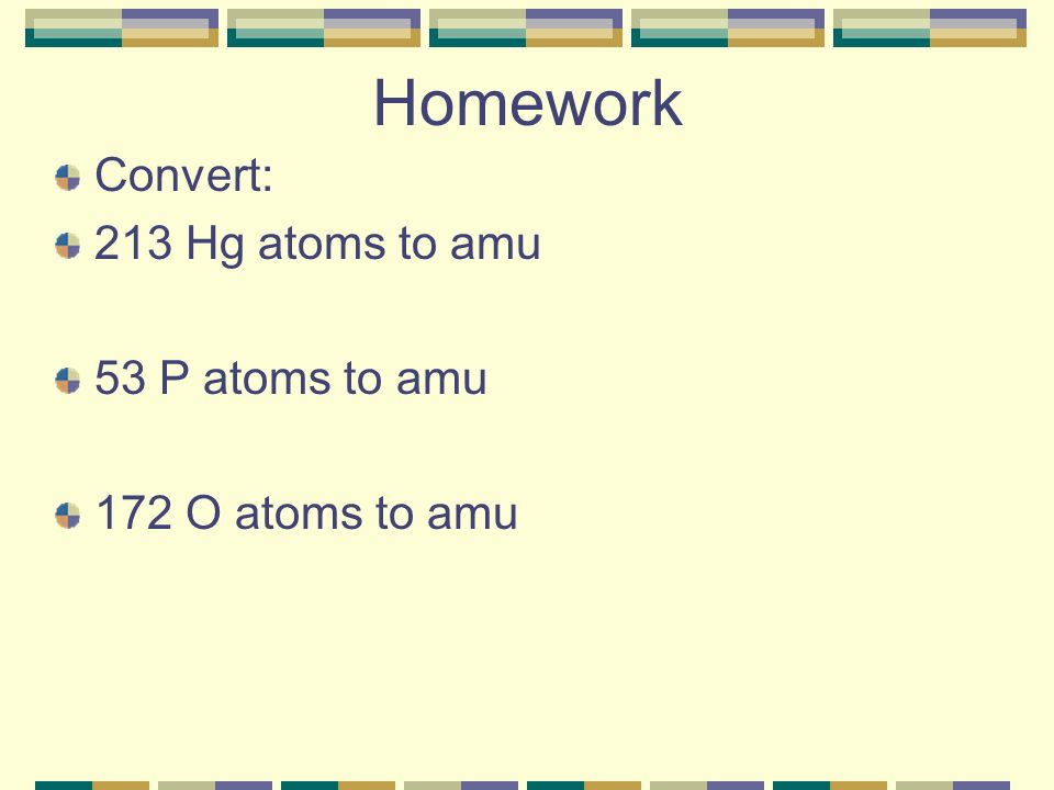 Homework Convert: 213 Hg atoms to amu 53 P atoms to amu