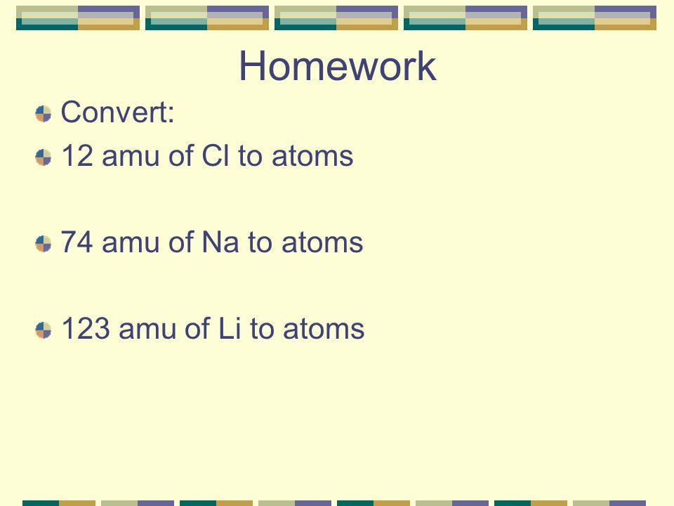 Homework Convert: 12 amu of Cl to atoms 74 amu of Na to atoms