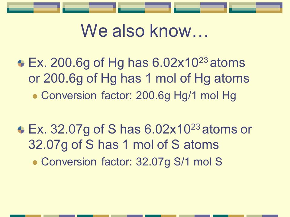 We also know… Ex. 200.6g of Hg has 6.02x1023 atoms or 200.6g of Hg has 1 mol of Hg atoms. Conversion factor: 200.6g Hg/1 mol Hg.