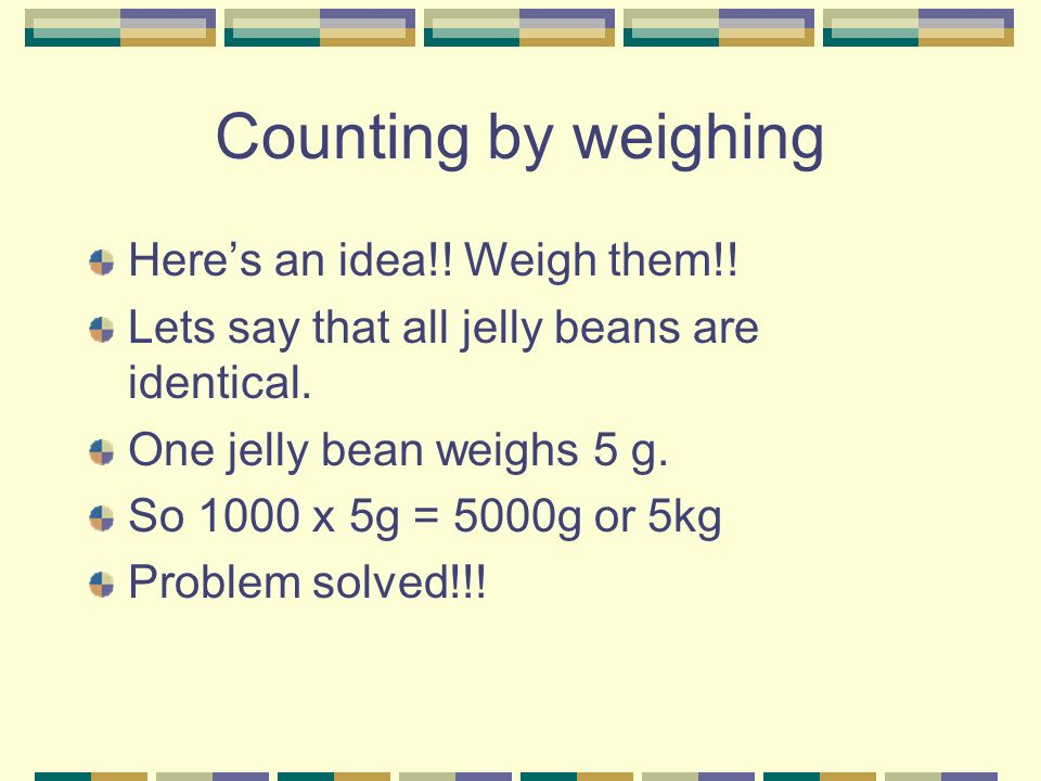 Counting by weighing Here's an idea!! Weigh them!!
