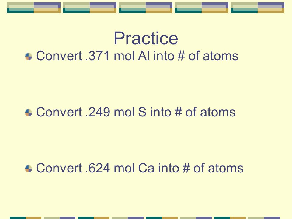 Practice Convert .371 mol Al into # of atoms