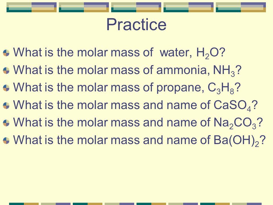 Practice What is the molar mass of water, H2O