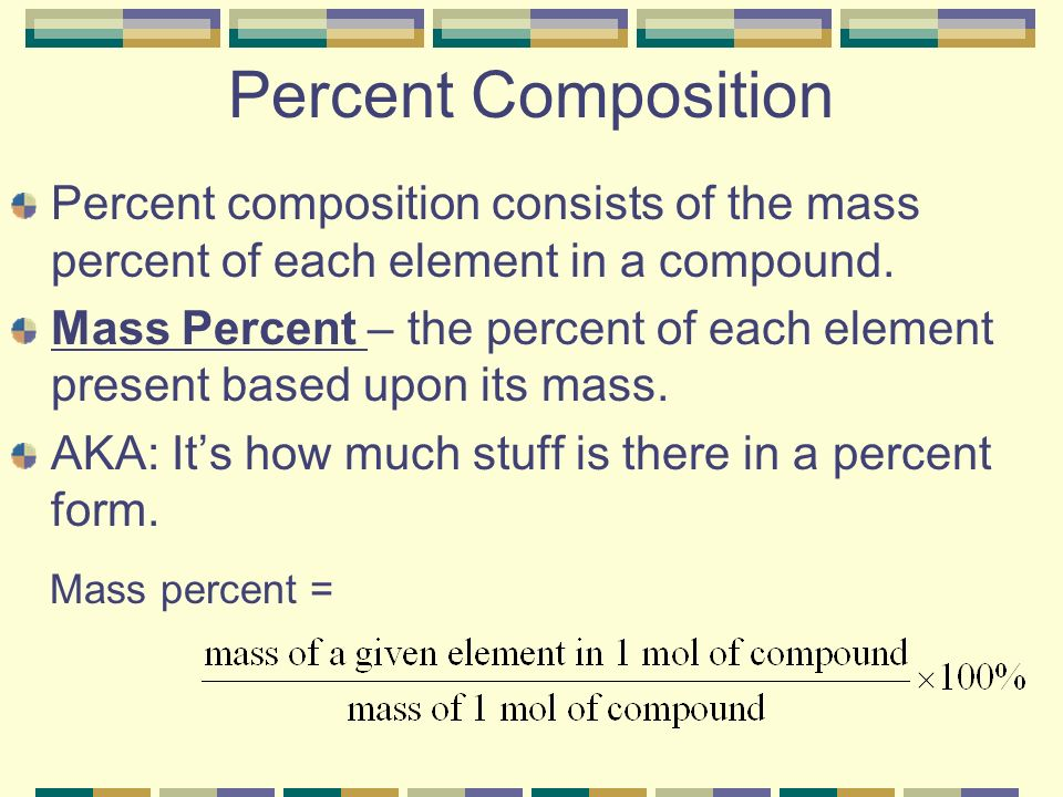 Percent Composition Percent composition consists of the mass percent of each element in a compound.