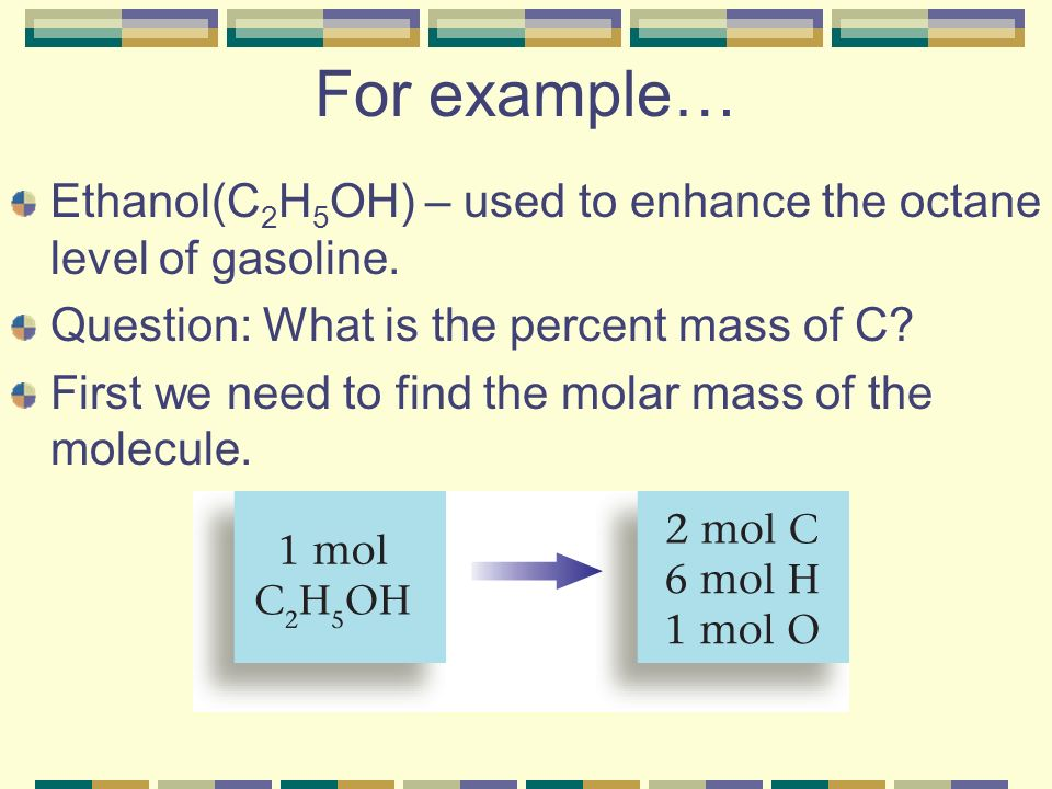 For example… Ethanol(C2H5OH) – used to enhance the octane level of gasoline. Question: What is the percent mass of C