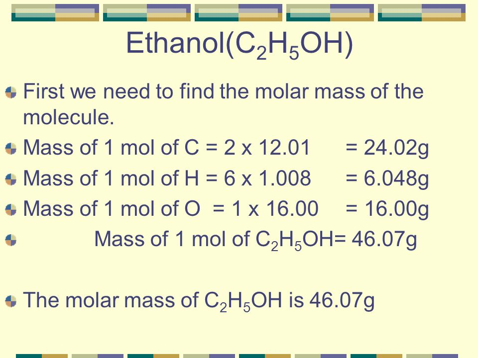 Ethanol(C2H5OH) First we need to find the molar mass of the molecule.