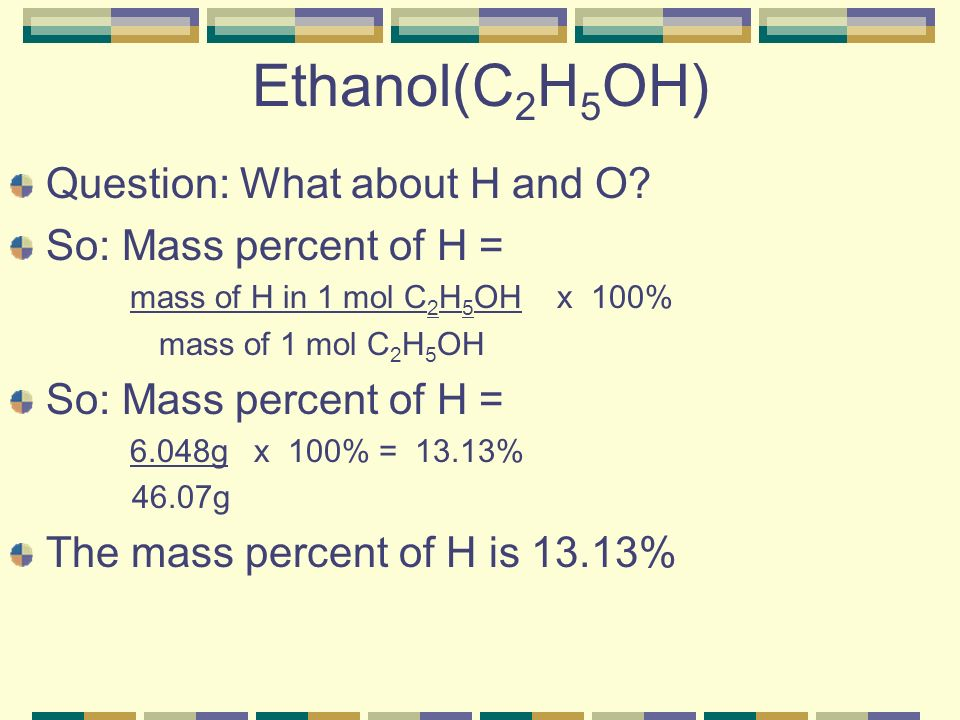Ethanol(C2H5OH) Question: What about H and O So: Mass percent of H =