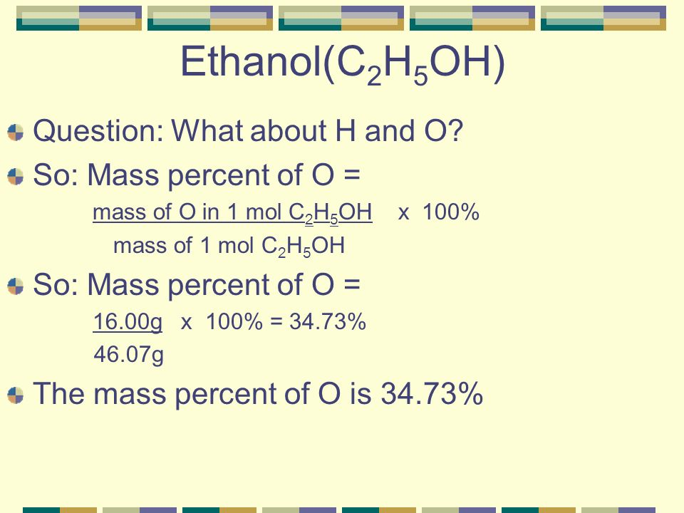 Ethanol(C2H5OH) Question: What about H and O So: Mass percent of O =