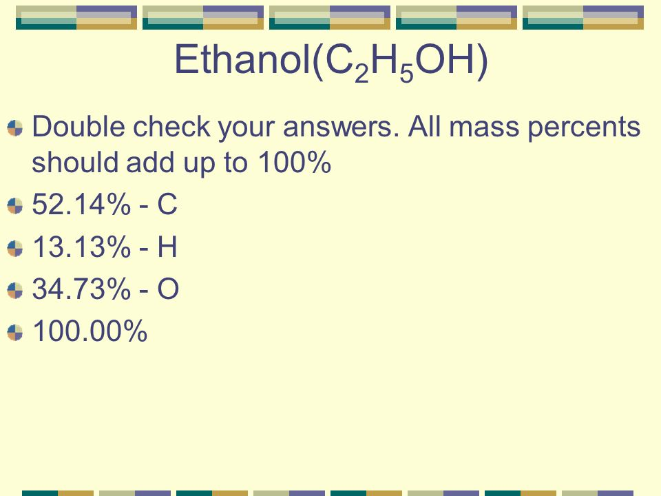 Ethanol(C2H5OH) Double check your answers. All mass percents should add up to 100% 52.14% - C. 13.13% - H.