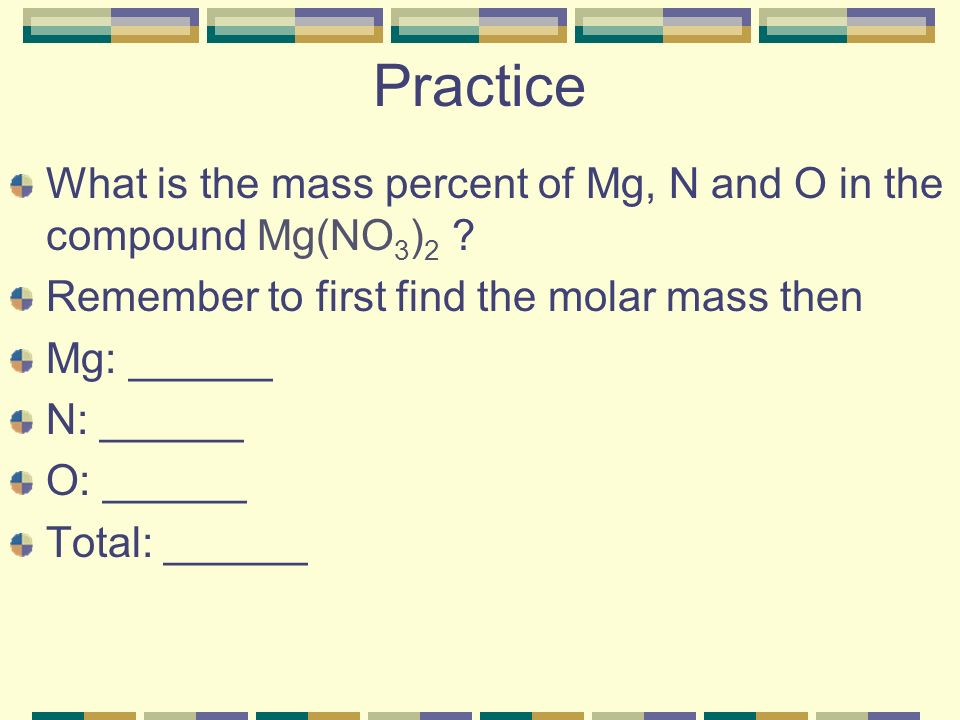 Practice What is the mass percent of Mg, N and O in the compound Mg(NO3)2 Remember to first find the molar mass then.
