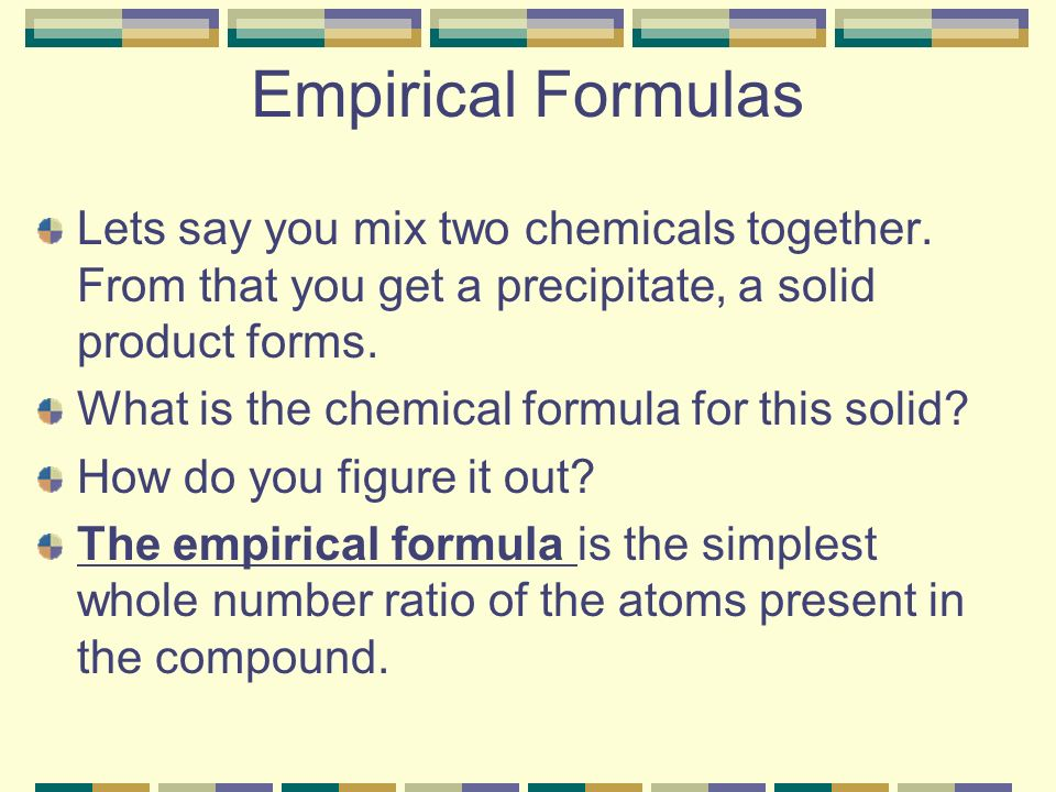 Empirical Formulas Lets say you mix two chemicals together. From that you get a precipitate, a solid product forms.