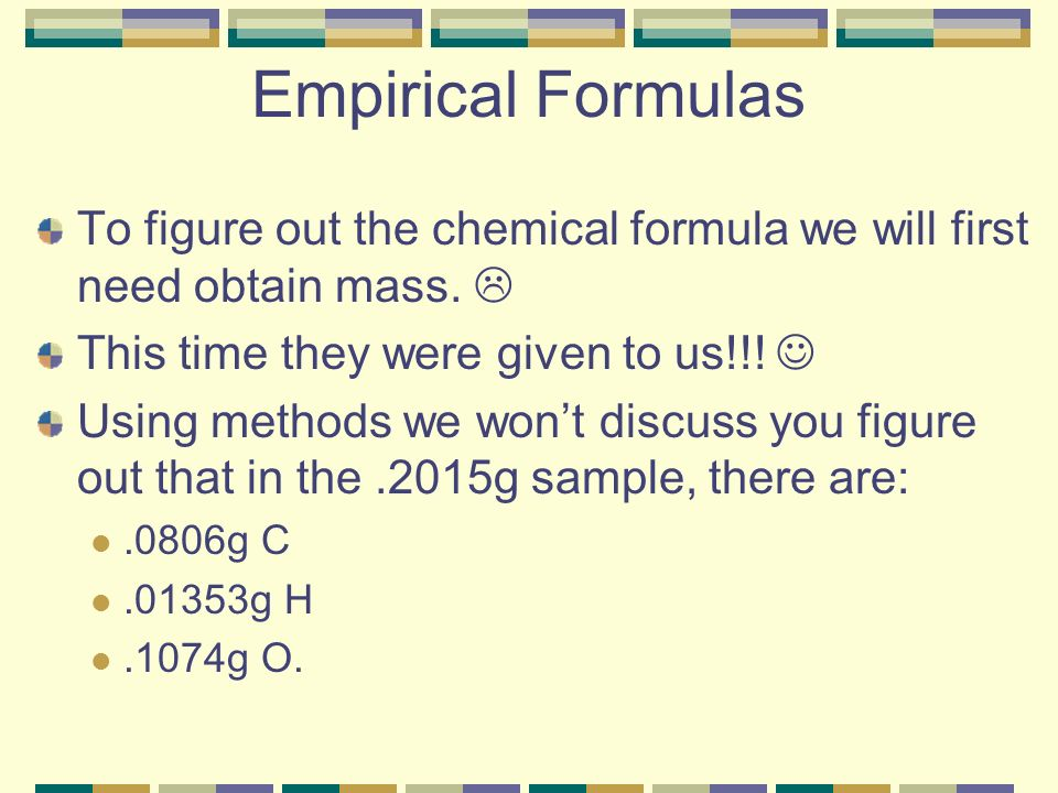 Empirical Formulas To figure out the chemical formula we will first need obtain mass.  This time they were given to us!!! 