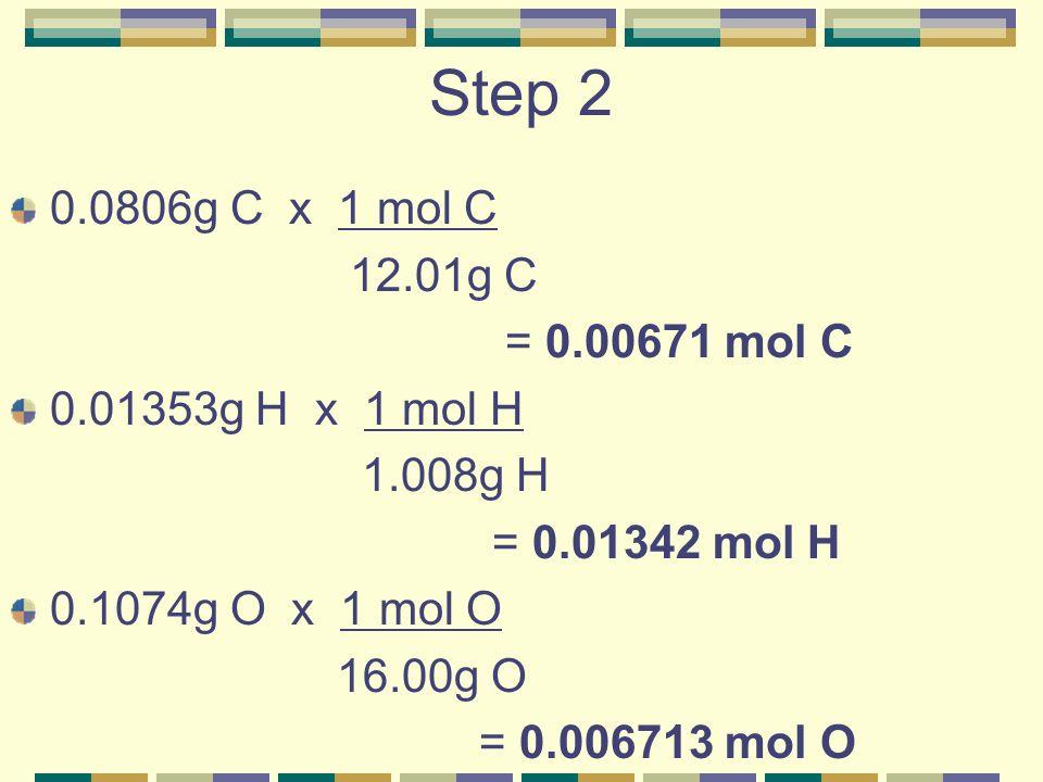 Step 2 0.0806g C x 1 mol C. 12.01g C. = 0.00671 mol C. 0.01353g H x 1 mol H. 1.008g H. = 0.01342 mol H.