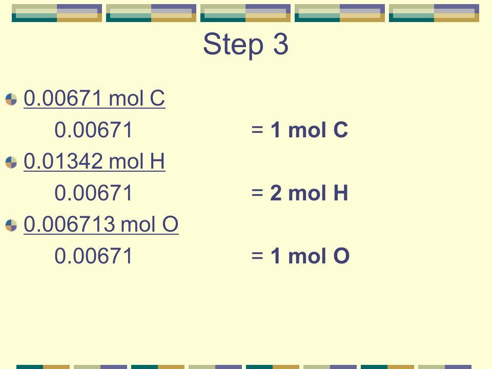 Step 3 0.00671 mol C 0.00671 = 1 mol C 0.01342 mol H 0.00671 = 2 mol H